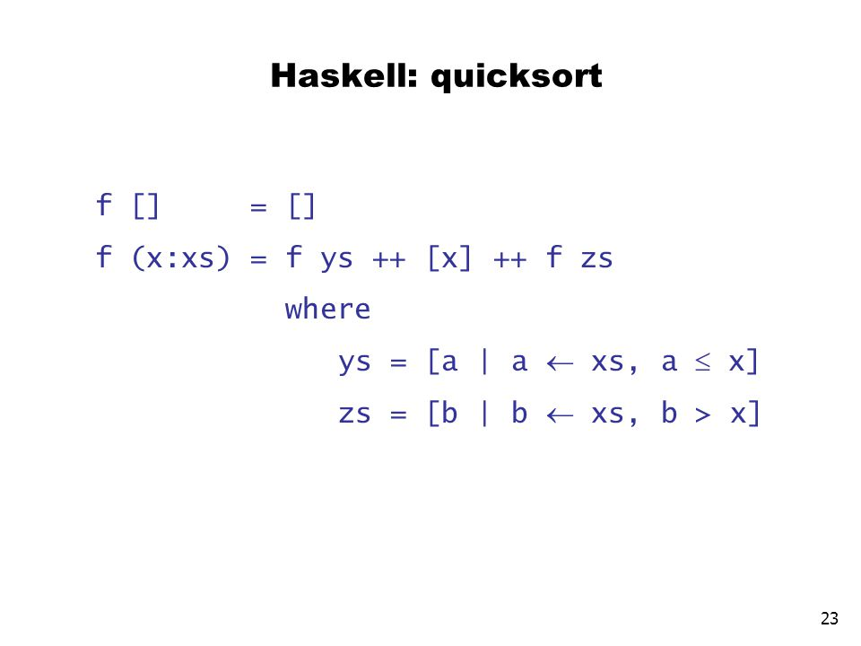Haskell: quicksort f [] = [] f (x:xs) = f ys ++ [x] ++ f zs where